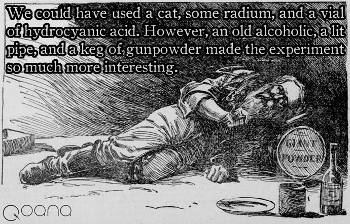 We could have used a cat, some radium, and a vial of hydrocyanic acid. However, an old alcoholic, a lit pipe, and a keg of gunpowder made the experiment so much more interesting.