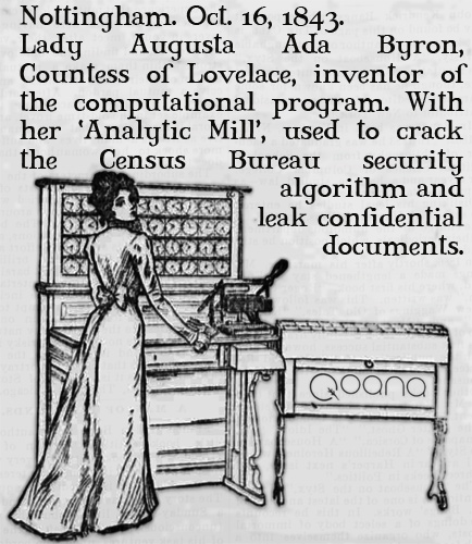 Nottingham. Oct. 16 1843. Lady Augusta Ada Byron, Countess of Lovelace, inventor of the computational program. With her 'Analytic Mill', used to crack the Census Bureau security algorithm and leak confidential documents.