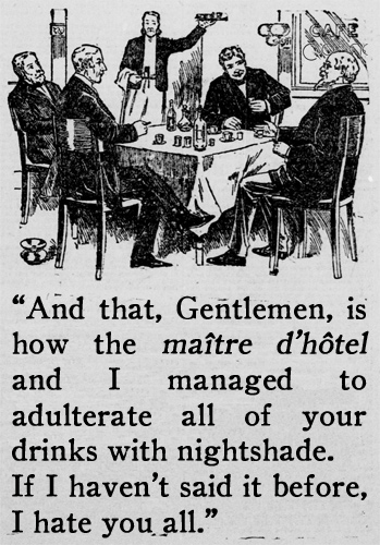 """And that, Gentlemen, is how the maître d'hôtel and I managed to adulterate all of your drinks with nightshade. If I haven't said it before, I hate you all."""