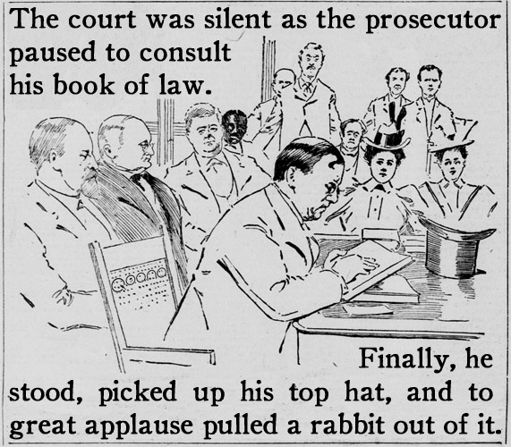 The court was silent as the prosecutor paused to consult his book of law. | Finally, he stood, picked up his top hat, and to great applause pulled a rabbit out of it.