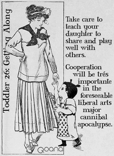 Toddler 26: Getting Along | Take care to teach your daughter to share and play well with others. Cooperation will be très importante in the foreseeable liberal arts major cannibal apocalypse.